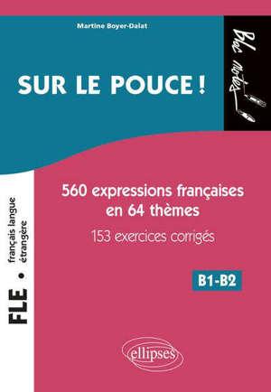 Sur le pouce ! : 560 expressions françaises en 64 thèmes avec 153 exercices corrigés : niveau 2, B1-B2