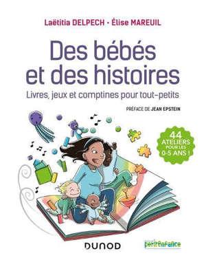 Des bébés et des histoires : livres, jeux et comptines pour tout-petits : 44 ateliers pour les 0-5 ans !