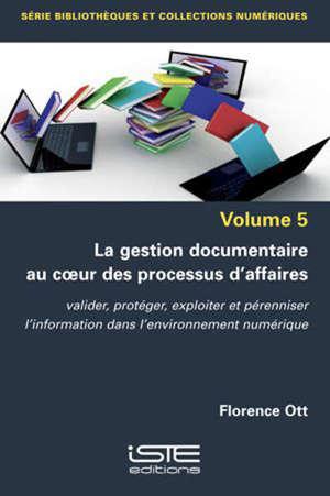 La gestion documentaire au coeur des processus d'affaires : valider, protéger, exploiter et pérenniser l'information dans l'environnement numérique