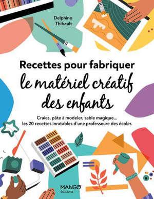 Recettes pour fabriquer le matériel créatif des enfants : craies, pâte à modeler, sable magique... : les 20 recettes inratables d'une professeure des écoles