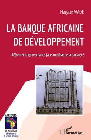 La Banque africaine de développement : réformer la gouvernance face au piège de la pauvreté