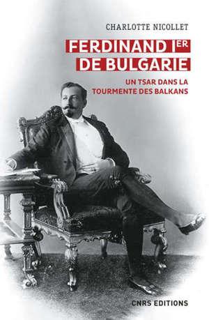 Ferdinand Ier de Bulgarie : un tsar dans la tourmente des Balkans