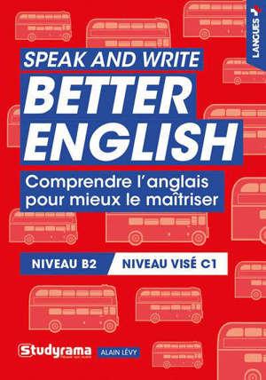 Speak and write better English : comprendre l'anglais pour mieux le maîtriser : niveau B2, niveau visé C1