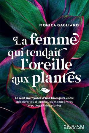 La femme qui tendait l'oreille aux plantes : le récit incroyable d'une biologiste entre découvertes scientifiques et rencontres avec l'esprit des plantes