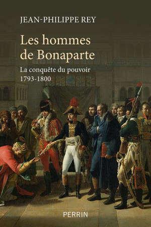 Les hommes de Bonaparte : la conquête du pouvoir 1793-1800