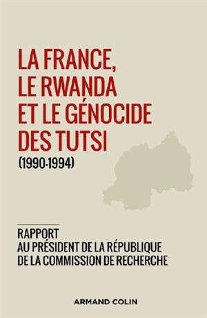 La France, le Rwanda et le génocide des Tutsi (1990-1994) : rapport au président de la République de la Commission de recherche