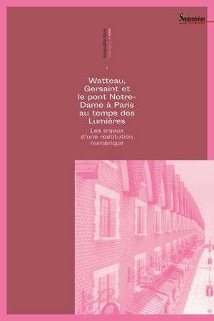 Watteau, Gersaint et le pont Notre-Dame à Paris au temps des Lumières : les enjeux d'une restitution numérique