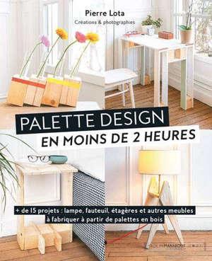 Palette design en moins de 2 heures : + de 15 projets : lampe, fauteuil, étagères et autres meubles à fabriquer à partir de palettes en bois