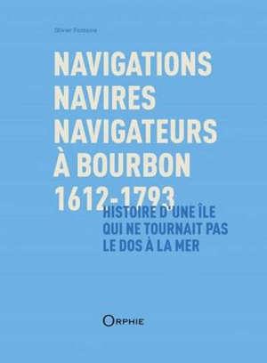 Navigations, navires, navigateurs à Bourbon, 1612-1793 : histoire d'une île qui ne tournait pas le dos à la mer