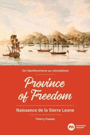 Province of freedom : naissance de la Sierra Leone : de l'abolitionnisme au colonialisme