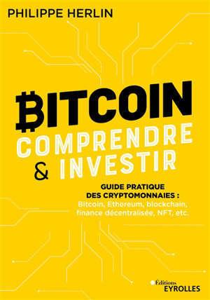 Bitcoin, comprendre & investir : guide pratique des cryptomonnaies : bitcoin, Ethereum, blockchain, finance décentralisée, NFT, etc.