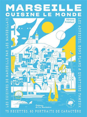 Marseille cuisine le monde : 75 recettes, 60 portraits de caractère : les cuisines de Marseille par les Marseillais, les adresses, bons plans & quartiers fameux