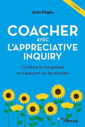Coacher avec l'Appreciative inquiry : conduire le changement en s'appuyant sur les réussites