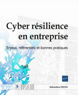 Cyber résilience en entreprise : enjeux, référentiels et bonnes pratiques
