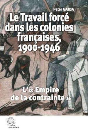 Le travail forcé dans les colonies françaises, 1900-1946 : l'empire de la contrainte