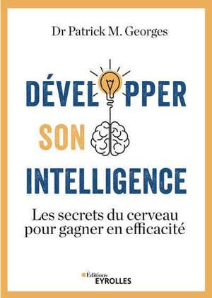 Développer son intelligence : les secrets du cerveau pour gagner en efficacité