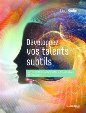 Développez vos talents subtils : intuition, clairvoyance, télékinésie, télépathie...