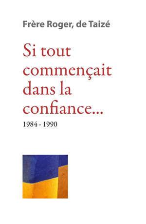 Les écrits de frère Roger, fondateur de Taizé. Vol. 9. Si tout commençait dans la confiance... : 1984-1990