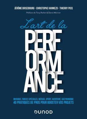 L'art de la performance : musique, forces spéciales, médias, sport, aventure, gastronomie : 40 pratiques de pros pour booster vos projets