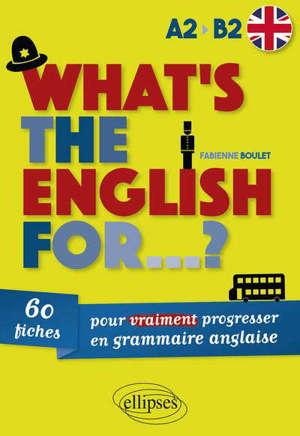 What's the English for... ? : 60 fiches pour vraiment progresser en grammaire anglaise : A2-B2
