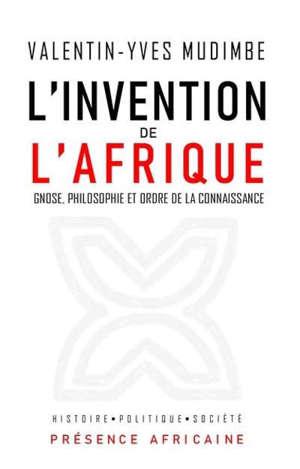 L'invention de l'Afrique : gnose, philosophie et ordre de la connaissance