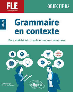 Grammaire en contexte pour enrichir et consolider ses connaissances : FLE, français langue étrangère, objectif B2 : cahier