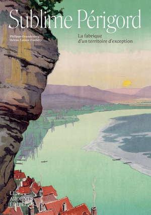 Sublime Périgord : la fabrique d'un territoire d'exception