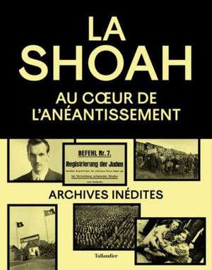 La Shoah : au coeur de l'anéantissement : archives inédites