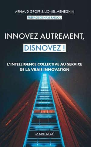Innovez autrement, disnovez ! : l'intelligence collective au service de la vraie innovation