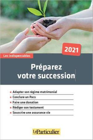 Préparez votre succession : adapter son régime matrimonial, conclure un Pacs, faire une donation, rédiger son testament, souscrire une assurance vie : 2021