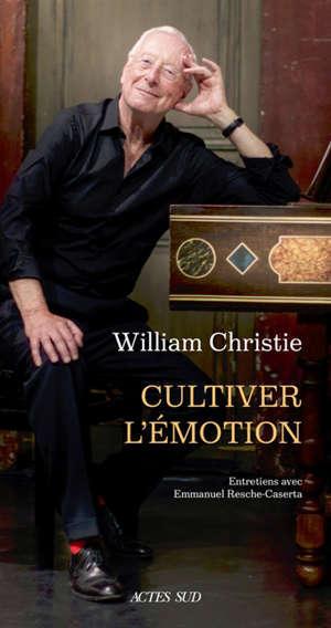 William Christie : cultiver l'émotion : entretiens avec Emmanuel Resche-Caserta