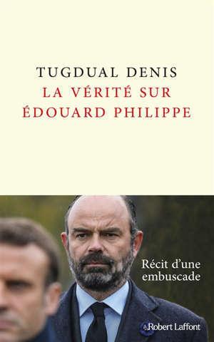 La vérité sur Edouard Philippe : récit d'une embuscade