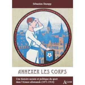 Annexer les corps : une histoire sociale et politique du sport dans l'Alsace allemande (1871-1914)