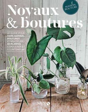 Noyaux & boutures : le guide pour faire germer, bouturer et multiplier 60 plantes à savourer et à contempler