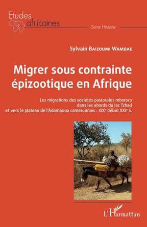 Migrer sous contrainte épizootique en Afrique : les migrations des sociétés pastorales mbororo dans les abords du lac Tchad et vers le plateau de l'Adamaoua camerounais : XIXe début XXIe s.