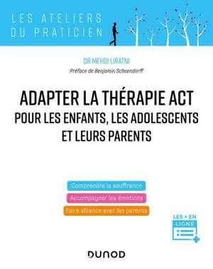 Pratiquer la thérapie ACT pour les enfants, les adolescents et leurs parents : comprendre la souffrance, accompagner les émotions, faire alliance avec les parents