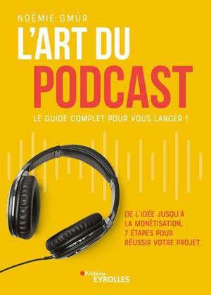 L'art du podcast : le guide complet pour vous lancer ! : de l'idée jusqu'à la monétisation, 7 étapes pour réussir votre projet
