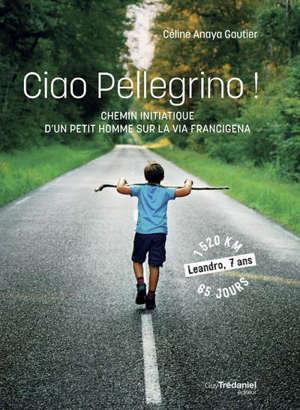 Ciao pellegrino ! : chemin initiatique d'un petit homme sur la via Francigena