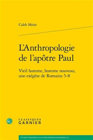 L'anthropologie de l'apôtre Paul : vieil homme, homme nouveau, une exégèse de Romains 5-8