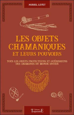 Les objets chamaniques et leurs pouvoirs : tous les objets protecteurs et guérisseurs des chamanes du monde entier