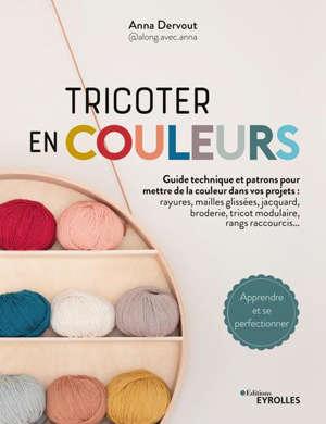 Tricoter en couleurs : toutes les techniques pour mettre de la couleur dans vos projets : rayures, mailles glissées, jacquard, tricot modulaire, entrelacs, rangs, raccourcis...