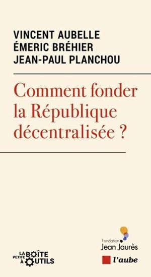 Comment fonder la République décentralisée ?