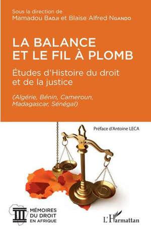 La balance et le fil à plomb : études d'histoire du droit et de la justice : Algérie, Bénin, Cameroun, Madagascar, Sénégal