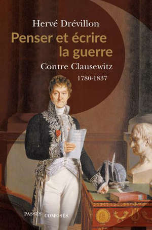 Penser et écrire la guerre : contre Clausewitz, 1780-1837