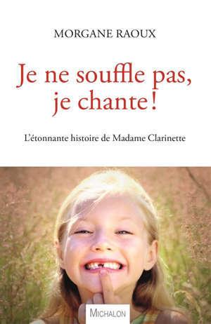 Je ne souffle pas, je chante ! : l'étonnante histoire de madame Clarinette : récit