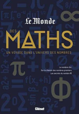 Le Monde des maths : un voyage dans l'univers des nombres : le nombre d'or, sur les chemin des nombres premiers, les secrets du nombre pi