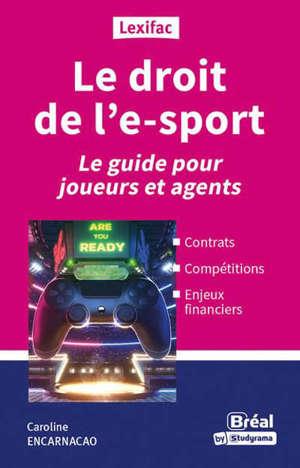 Le droit de l'e-sport : le guide pour joueurs et agents : contrats, compétitions, enjeux financiers
