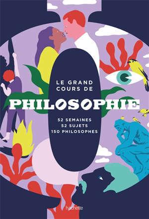 Le grand cours de philosophie : 52 semaines, 52 sujets, 150 philosophes