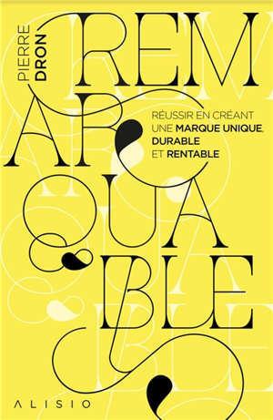 Remarquable : réussir en créant une marque unique, durable et rentable