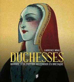 Duchesses : histoire d'un pouvoir au féminin en Bretagne : les duchesses de Bretagne, de Roscille d'Anjou à Anne de Bretagne (Xe-XVIe siècle)